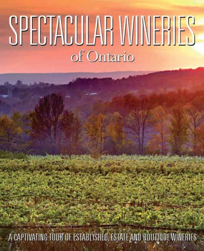 Spectacular wineries of Ontario : : a captivating tour of established- estate and boutique wineries
