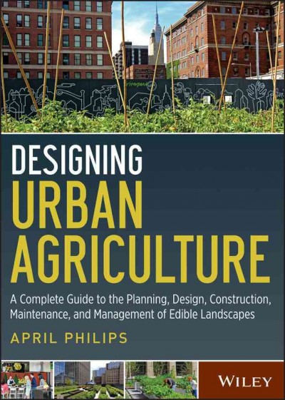 Designing urban agriculture : : a complete guide to the planning- design- construction- maintenance and management of edible landscapes