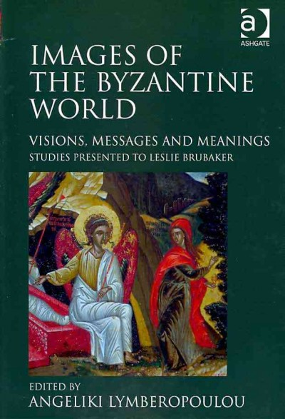 Images of the Byzantine world : visions, messages, and meanings : studies presented to Leslie Brubaker