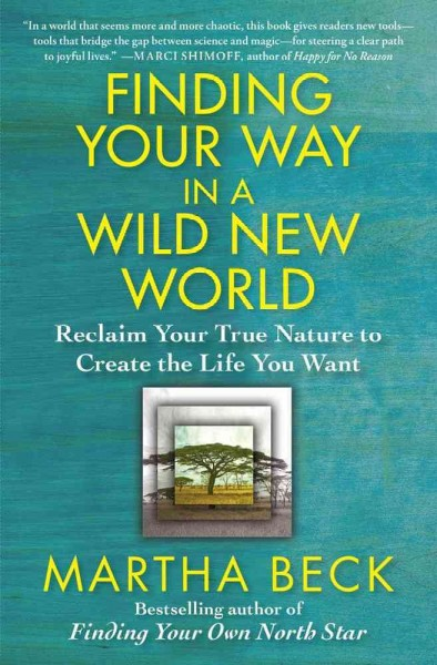 Finding your way in a wild new world : : reclaim your true nature to create the life you want