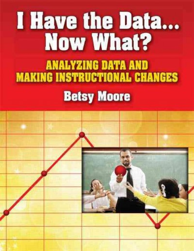 I have the data-- now what? : analyzing data and making instructional changes /