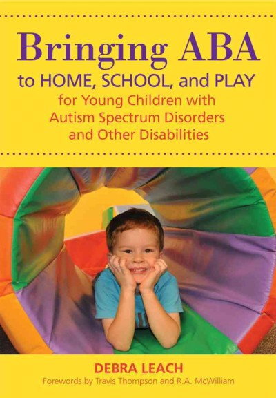Bringing ABA to home, school, and play for young children with autism spectrum disorders and other disabilities /