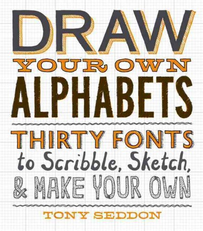 Draw your own alphabets : thirty fonts to scribble, sketch, & make your own /