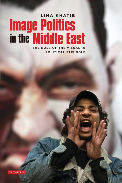 Image politics in the Middle East : : the role of the visual in political struggle