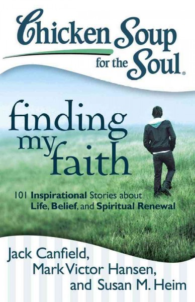 Chicken soup for the soul : : finding my faith : 101 inspirational stories about life- belief- and spiritual renewal