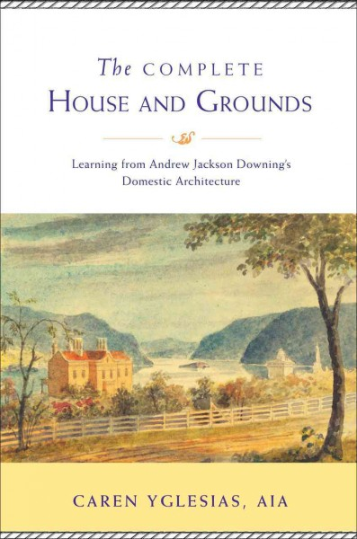 The complete house and grounds : : learning from Andrew Jackson Downing