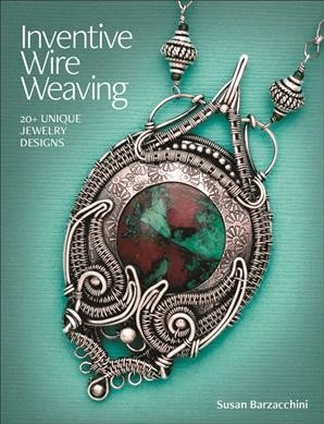 Inventive wire weaving : 20+ unique jewelry designs