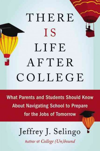There is life after college : what parents and students should know about navigating school to prepare for the jobs of tomorrow