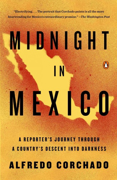 Midnight in Mexico : a reporter's journey through a country's descent into the darkness