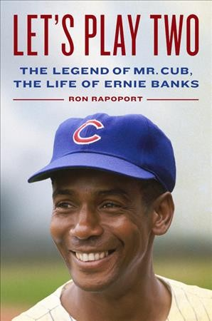 Let's play two : the legend of Mr. Cub, the life of Ernie Banks