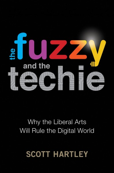 The fuzzy and the techie : why the liberal arts will rule the digital world