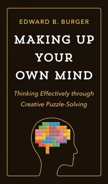 Making Up Your Own Mind : Thinking Effectively Through Creative Puzzle-Solving