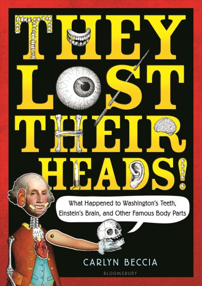 They lost their heads! : What happened to Washington's teeth, Einstein's brain, and other famous body parts