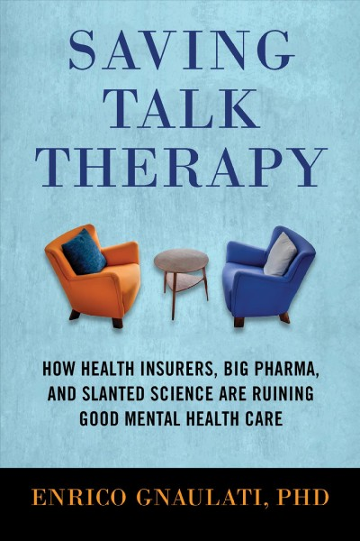Saving Talk Therapy : How Health Insurers, Big Pharma, and Slanted Science Are Ruining Good Mental Health Care