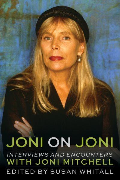 Joni on Joni : interviews and encounters with Joni Mitchell