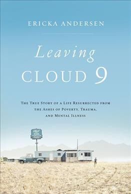 Leaving cloud 9 : the true story of a life resurrected from the ashes of poverty, trauma, and mental illness
