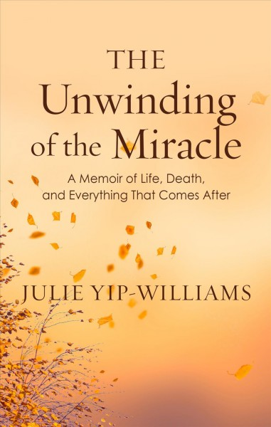 The unwinding of the miracle : a memoir of life, death, and everything that comes after (large print)