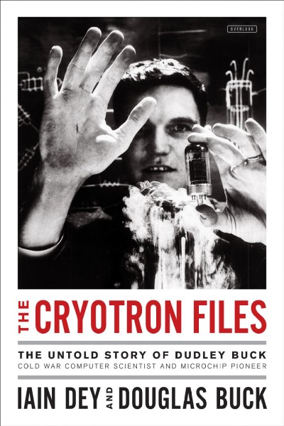 The cryotron files : the untold story of Dudley Buck, Cold War computer scientist and microchip pioneer