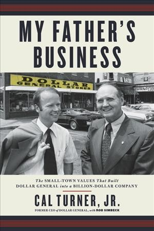 My father's business : the small-town values that built Dollar General into a billion-dollar company