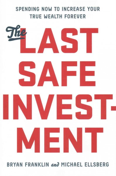 The last safe investment : spending now to increase your true wealth forever