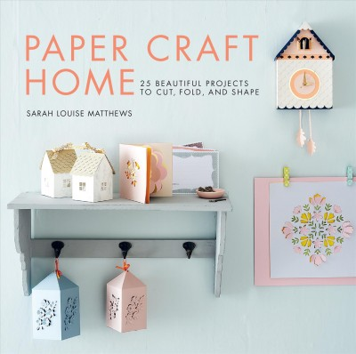 Paper craft home : 25 beautiful projects to cut, fold, and shape