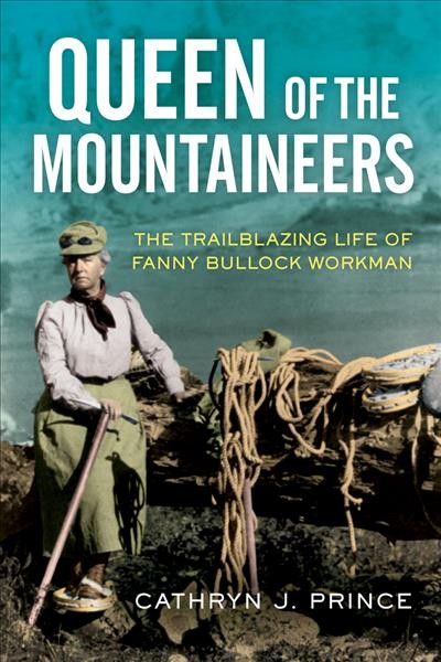 Queen of the mountaineers : the trailblazing life of Fanny Bullock Workman