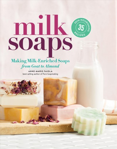 Milk soaps : 35 skin-nourishing recipes for making milk-enriched soaps, from goat to almond