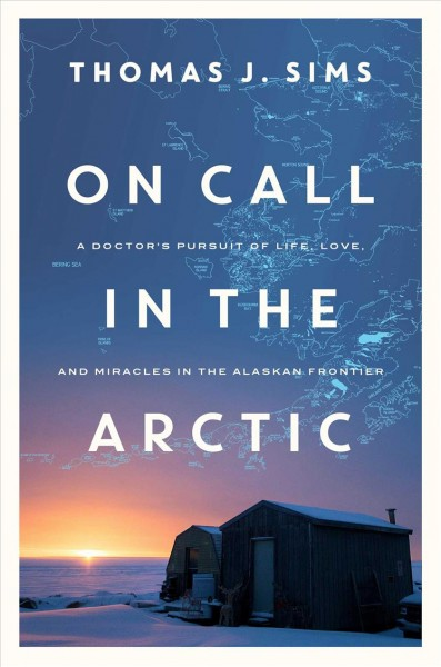 On call in the Arctic : a doctor's pursuit of life, love, and miracles in the Alaskan frontier