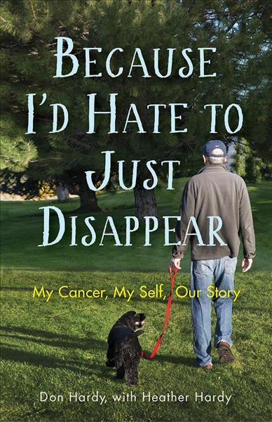 Because I'd hate to just disappear : my cancer, my self, our story