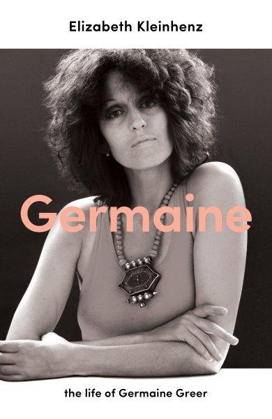 Germaine : the life of Germaine Greer