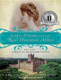 Cover image for Lady Almina and the real Downton Abbey the lost legacy of Highclere Castle