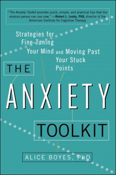 Cover image for The anxiety toolkit : strategies for fine-tuning your mind and moving past your stuck points