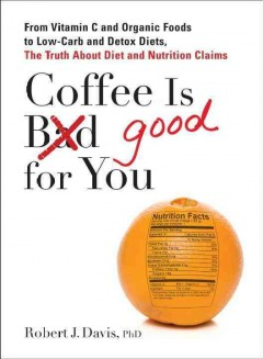 Book cover for Coffee is Bad Good for You: From Vitamin C and Organic Foods to Low-carb and Detox Diets: The Truth about Diet and Nutrition Claims