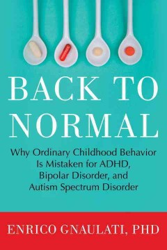 Cover image for Back to Normal: Why Ordinary Childhood Behavior is Mistaken for ADHD, Bipolar Disorder, and Autism Spectrum Disorder. URL leads to catalogue record.