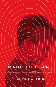 Made to Hear: Cochlear Implants and Raising Deaf Children by Laura Mauldin (Book cover)