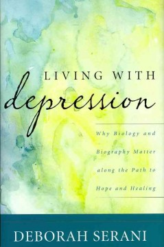 Cover image for Living with depression: why biology and biography matter along the path to hope and healing