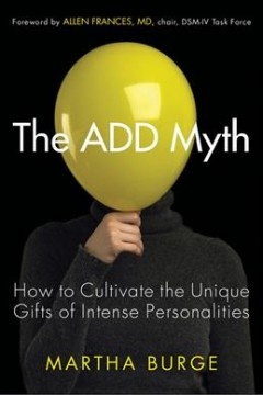 Cover image for The ADD Myth: How to Cultivate the Unique Gifts of Intense Personalities. URL leads to catalogue record.