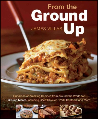 From the ground up : hundreds of amazing recipes from around the world for ground meats, including beef, chicken, pork, seafood, and more /