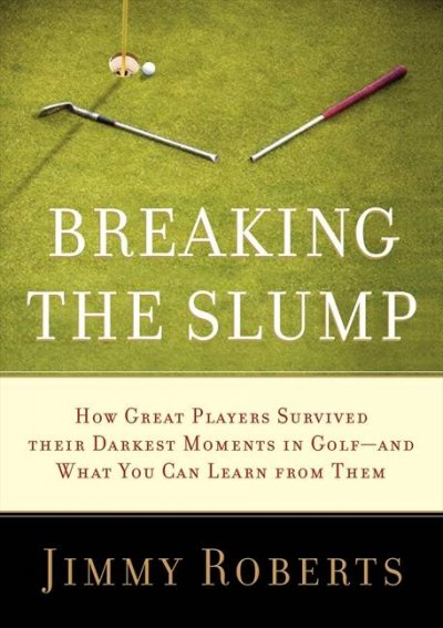 Breaking the slump : how great players survived their darkest moments in golf--and what you can learn from them /