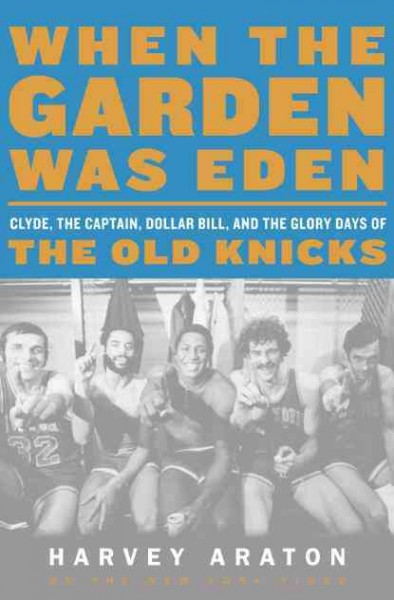 When the Garden was Eden : Clyde, the captain, dollar bill, and the glory days of the New York Knicks /