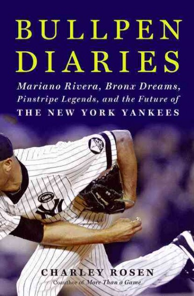 Bullpen diaries : Mariano Rivera, Bronx dreams, pinstripe legends, and the future of the New York Yankees /