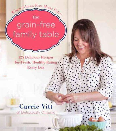 The grain-free family table : : 125 delicious recipes for fresh- healthy eating every day
