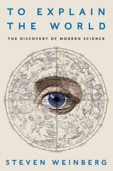 To explain the world : : the discovery of modern science