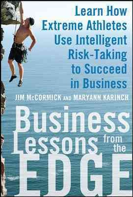 Business lessons from the edge : learn how extreme athletes use intelligent risk-taking to succeed in business /