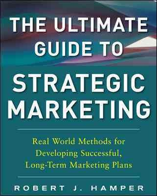 The ultimate guide to strategic marketing : : real world methods for developing successful- long-term marketing plans