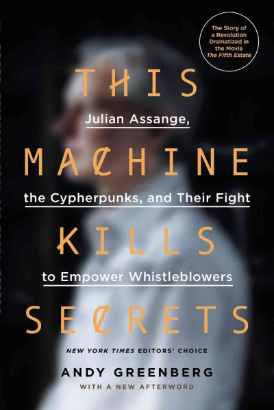 This machine kills secrets : : Julian Assange- the cypherpunks- and their fight to empower whistleblowers