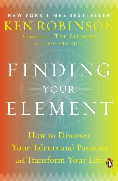 Finding your element : how to discover your talents and passions and transform your life /