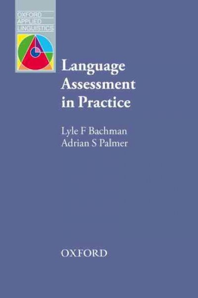 Language assessment in practice : developing language assessments and justifying their use in the real world /