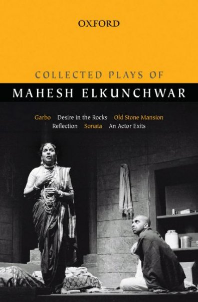 Collected plays of Mahesh Elkunchwar : Garbo, Desire in the rocks, Old stone mansion, Reflection, Sonata, An Actor exists /