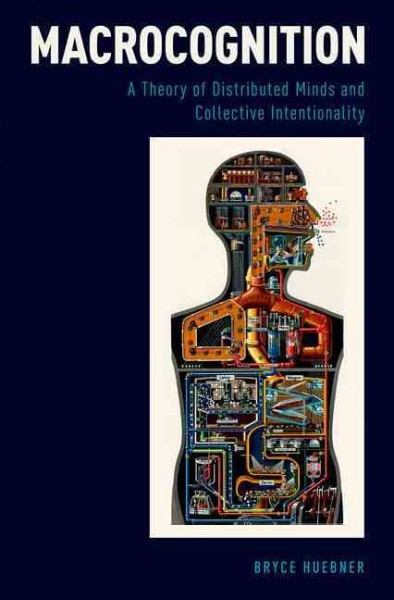 Macrocognition : a theory of distributed minds and collective intentionality /